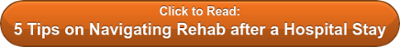 Click to Read: 5 Tips on Navigating Rehab after a Hospital Stay